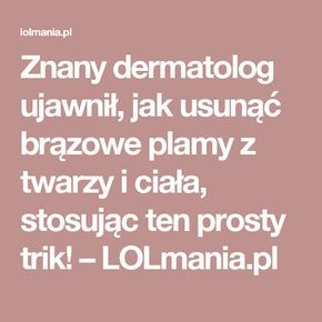 Znany dermatolog ujawnił, jak usunąć brązowe plamy z twarzy i ciała, stosując ten prosty trik! – LOLmania.pl