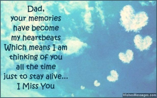 Dad, your memories have become my heartbeats – which means I am thinking of you all the time just to stay alive. I miss you. via WishesMessages.com