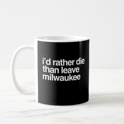 #I'd Rather Die Than Leave Milwaukee City Coffee Mug - #office #gifts #giftideas #business