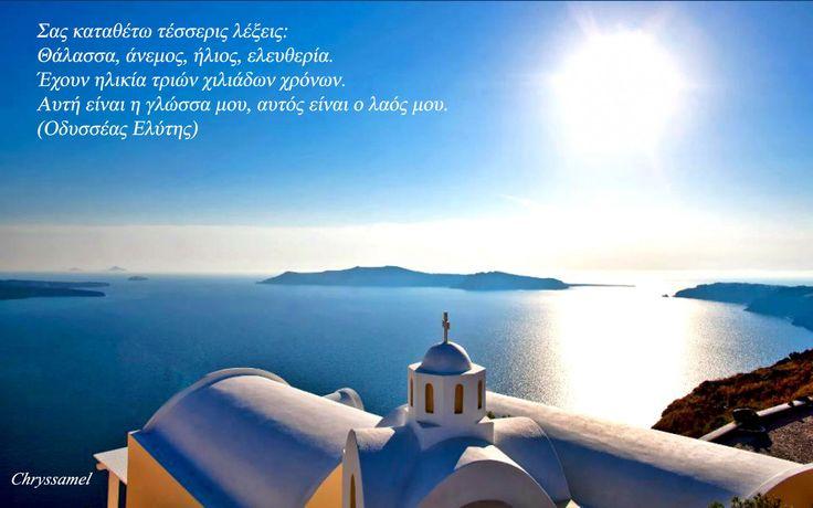 Σας καταθέτω τέσσερις λέξεις: θάλασσα, άνεμος, ήλιος, ελευθερία. Έχουν ηλικία τριών χιλιάδων χρόνων. Αυτή είναι η γλώσσα μου, αυτός είναι ο λαός μου. (Οδυσσέας Ελύτης).