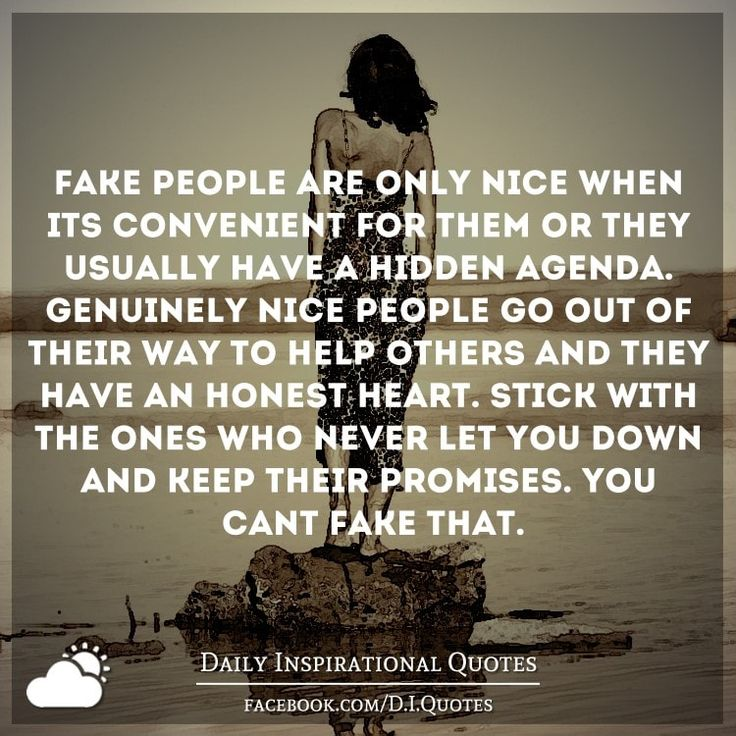 Fake people are only nice when it's convenient for them or they usually have a…