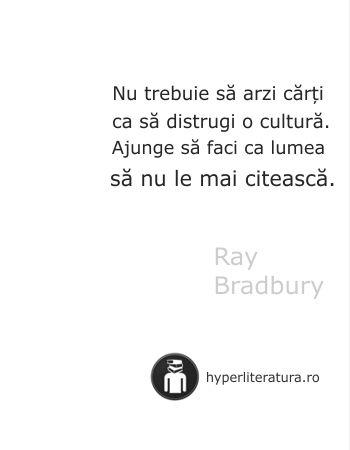 """""""Nu trebuie să arzi cărţi ca să distrugi o cultură. Ajunge să faci ca lumea să nu te mai citească."""" Ray Bradbury"""