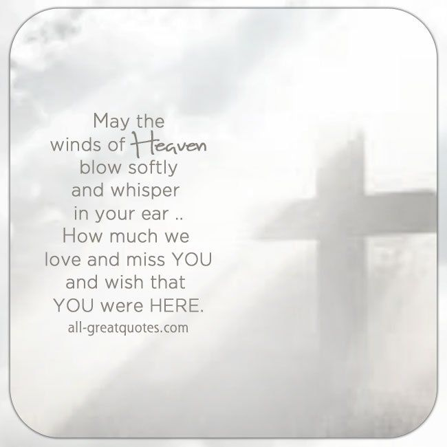 May the winds of Heaven blow softly and whisper in your ear, how much we love and miss you and wish that you were here. Grief, loss poem cards.