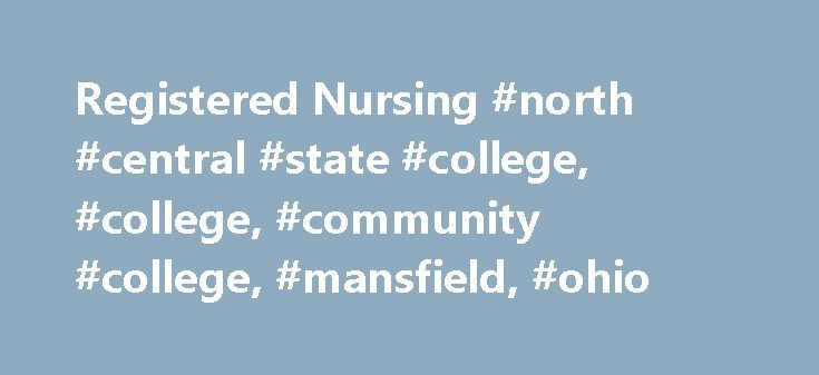 Registered Nursing #north #central #state #college, #college, #community #college, #mansfield, #ohio http://new-mexico.remmont.com/registered-nursing-north-central-state-college-college-community-college-mansfield-ohio/  # associate degree nursing The nursing profession deals with people: sick, injured, and well. Both registered nurses and practical nurses are an integral part of the health care team working in conjunction with various professionals to improve health care. Where You Could Go…