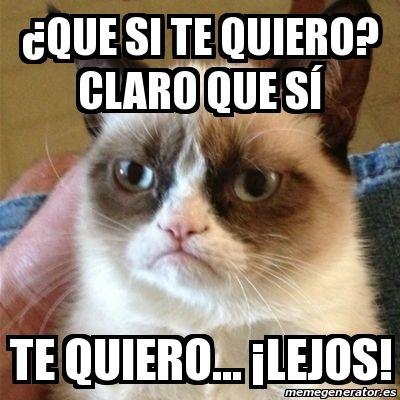 Meme Grumpy Cat - ¿que si te quiero? claro que sí te quiero... ¡lejos…