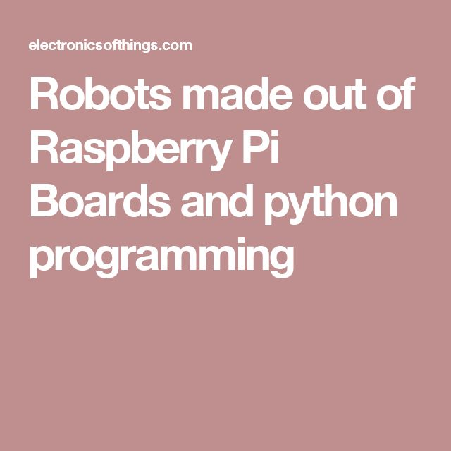 Robots made out of Raspberry Pi Boards and python programming