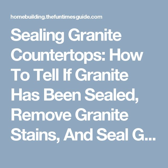 Sealing Granite Countertops: How To Tell If Granite Has Been Sealed, Remove Granite Stains, And Seal Granite Yourself | Homebuilding/Remodel Guide