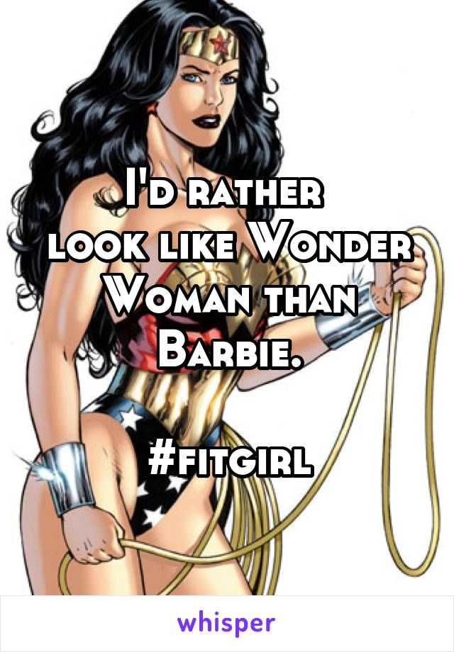 I'd rather  look like Wonder Woman than Barbie.  #fitgirl