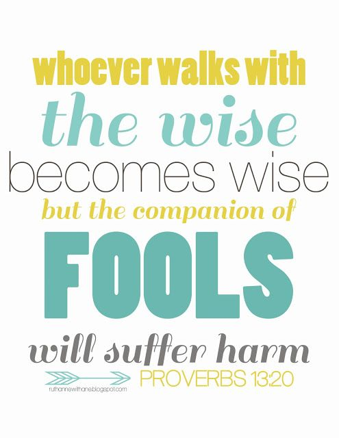 ♥ proverbs 13:20 whoever walks with the wise becomes wise, but the companion of fools will suffer harm
