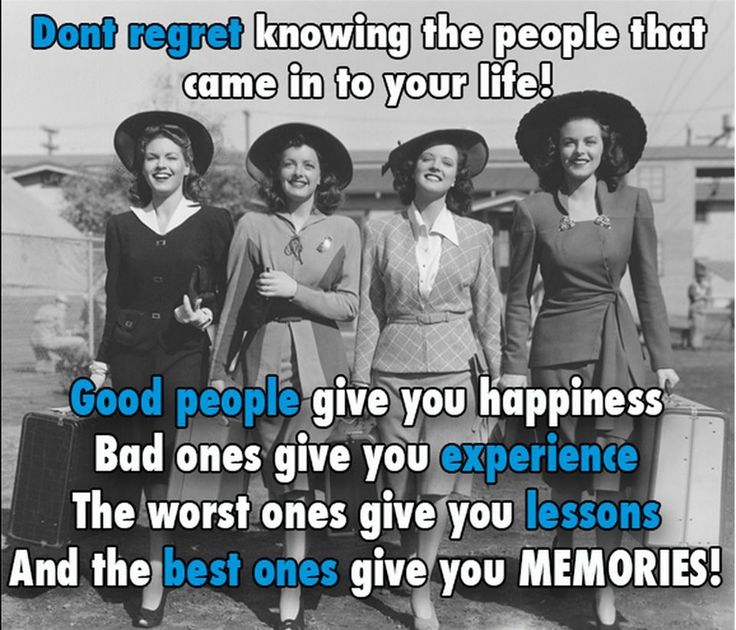 Don't regret knowing the people that came in your life! (人生で出会う人を知ることに, なんの後悔を覚えることはない.)  Good people give you happiness (良い人は, 幸せをくれる)  Bad ones give you experience (悪い人は, 経験をくれる)  The worst ones give you lessons (最悪な人は, 学びをくれる)  And the best ones give you MEMORIES! (そして, 最高な人は, 「思い出」をくれる)