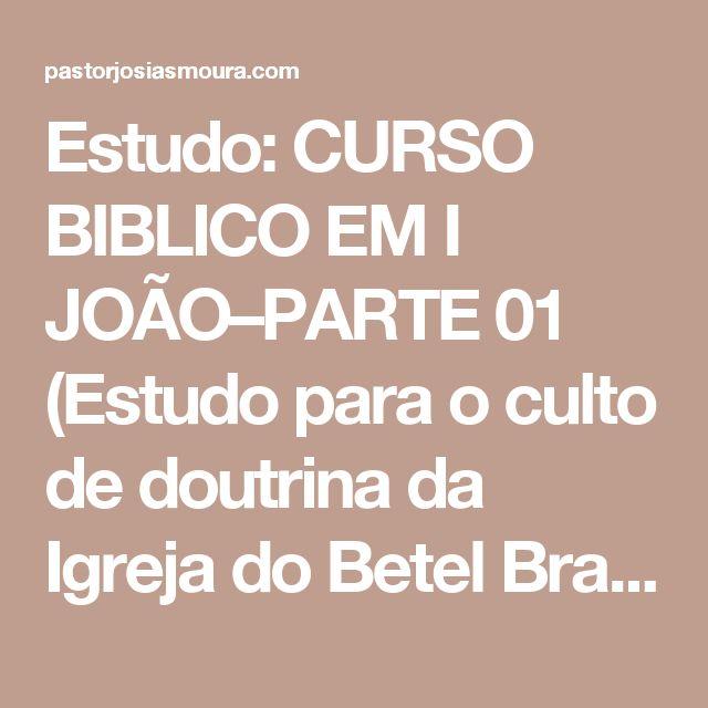 Estudo: CURSO BIBLICO EM I JOÃO–PARTE 01 (Estudo para o culto de doutrina da Igreja do Betel Brasileiro Geisel) | Pr Josias Moura