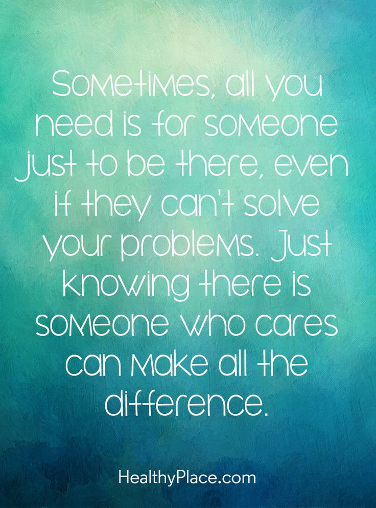 Quote on mental health: Sometimes, all you need is for someone just to be there, even if they can't solve your problems. Just knowing there is someone who cares can make all the difference. www.HealthyPlace.com