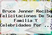 http://tecnoautos.com/wp-content/uploads/imagenes/tendencias/thumbs/bruce-jenner-recibe-felicitaciones-de-su-familia-y-celebridades-por.jpg Bruce Jenner. Bruce Jenner recibe felicitaciones de su familia y celebridades por ..., Enlaces, Imágenes, Videos y Tweets - http://tecnoautos.com/actualidad/bruce-jenner-bruce-jenner-recibe-felicitaciones-de-su-familia-y-celebridades-por/