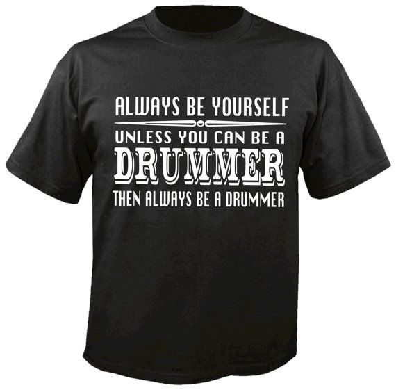 Always be yourself unless you can be a drummer.