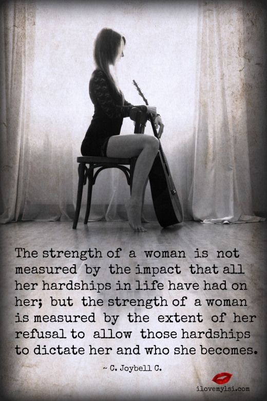 The strength of a woman is not measured by the impact that all her hardships in life have had on her; but the strength of a woman is measured by the extent of her refusal to allow those hardships to dictate her and who she becomes. ~ C. Joybell C. <3 Join us for more awesome goodies on Facebook! <3 https://www.facebook.com/LoveSexIntelligence