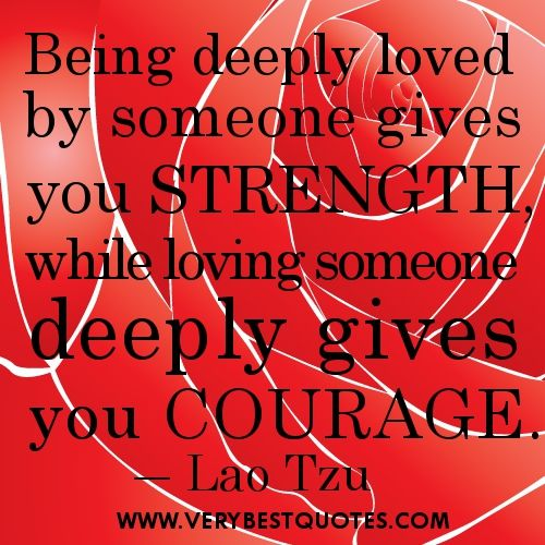 Best Love quotes of all time- Being deeply loved by someone gives you strength, while loving someone deeply gives you courage.