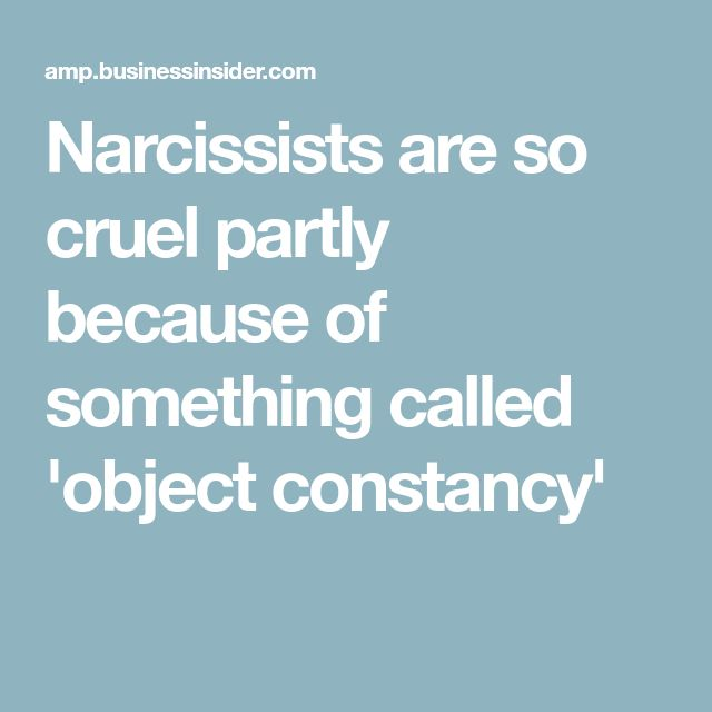 Narcissists are so cruel partly because of something called 'object constancy'