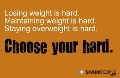 Losing weight is hard. Staying overweight is hard. Choose your hard. So true!