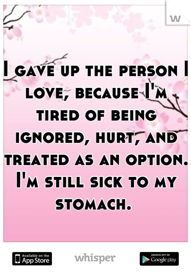 I gave up the person I love, because I'm tired of being ignored, hurt, and treated as an option. I'm still sick to my stomach.