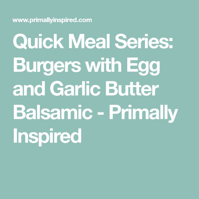 Quick Meal Series: Burgers with Egg and Garlic Butter Balsamic - Primally Inspired