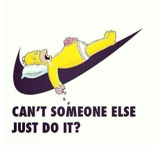 Lazy - Some1, please Just Do it! 4me. (Also, I totally heard this in Homer's voice)