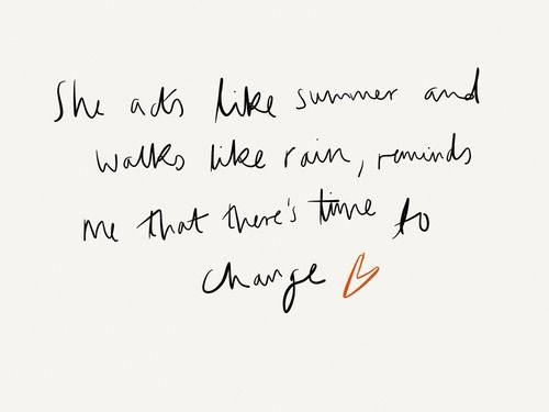 she acts like summer and walks like rain, reminds me that there's a time to change.