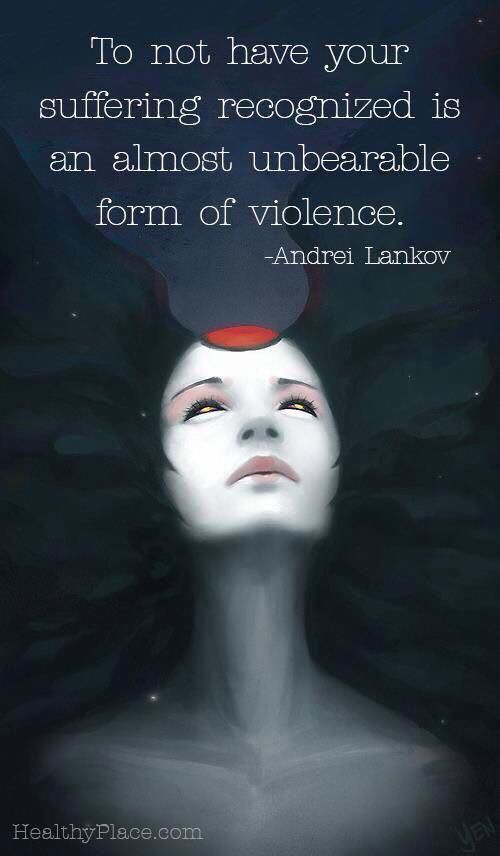 To not have your suffering recognized is an almost unbearable form of violence. (Andrea Lankov)