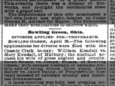 The Cincinnati Enquirer, 27 April 1882, Thursday, Page 2: Bowling Green, Ohio. Divorces Applied For--Temperance.  Bowling Green, April 26.-- The following applications for divorce were filed with the County Clerk to-day: William Kendall vs. Mary Kendall, of Mulbury; the husband accuses his wife of gross neglect and cruelty.