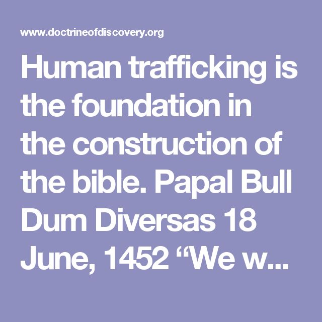 "Human trafficking is the foundation in the construction of the bible.  Papal Bull Dum Diversas  18 June, 1452  ""We weighing all and singular the premises with due meditation, and noting that since we had formerly by other letters of ours granted among other things free and ample faculty to the aforesaid King Alfonso -- to invade, search out, capture, vanquish, and subdue all Saracens and pagans whatsoever, and other enemies of Christ wheresoever placed, and the kingdoms, dukedom...  See More"