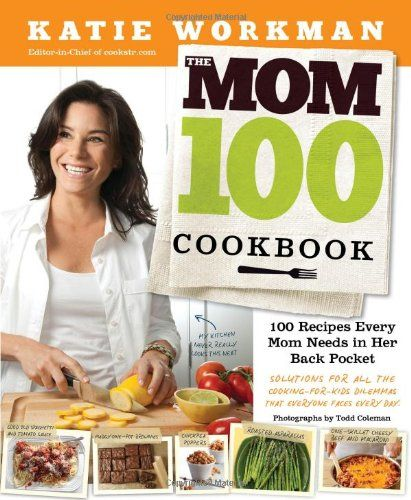 The Mom 100 Cookbook: 100 Recipes Every Mom Needs in Her Back Pocket by Katie Workman
