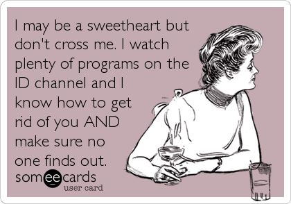 I may be a sweetheart but don't cross me. I watch plenty of programs on the ID channel and I know how to get rid of you AND make sure no one finds out.