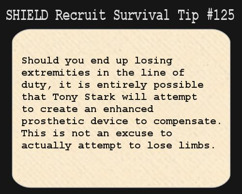 S.H.I.E.L.D. Recruit Survival Tip #125:Should you end up losing extremities in the line of duty, it is entirely possible that Tony Stark will attempt to create an enhanced prosthetic device to compensate. This is not an excuse to actually attempt to lose limbs.