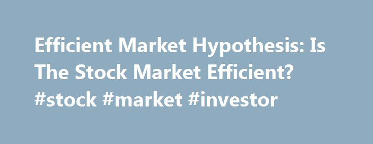 Efficient Market Hypothesis: Is The Stock Market Efficient? #stock #market #investor http://hong-kong.nef2.com/efficient-market-hypothesis-is-the-stock-market-efficient-stock-market-investor/  # Efficient Market Hypothesis: Is The Stock Market Efficient? An important debate among stock market investors is whether the market is efficient – that is, whether it reflects all the information made available to market participants at any given time. The efficient market hypothesis (EMH) maintains…