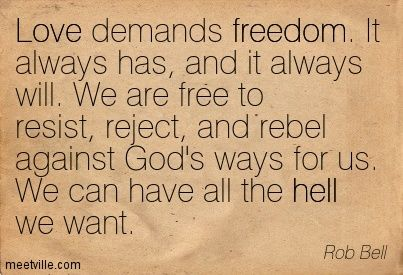 Love demands freedom. It always has, and it always will. We are free to resist, reject, and rebel against God's ways for us. We can have all the hell we want. Rob Bell