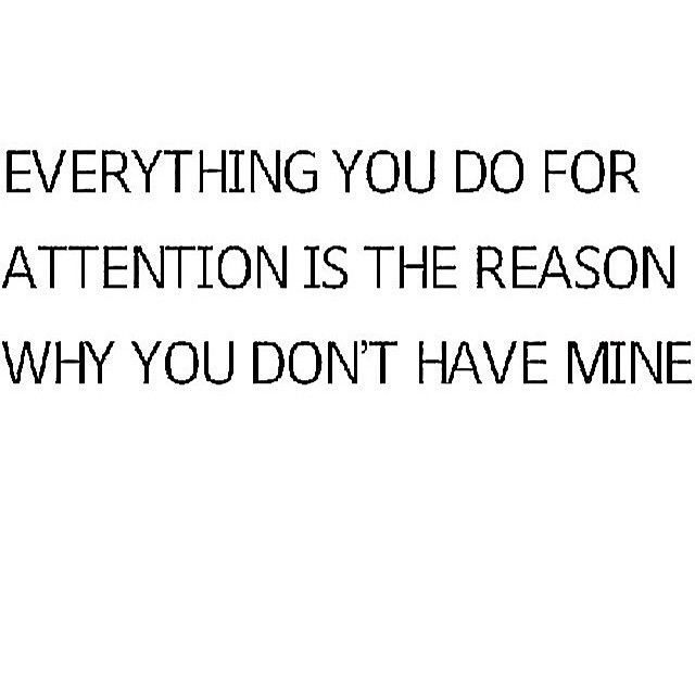 Oh, sweetie, everything you do for attention is a reason why you don't have mine.