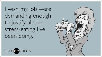 I wish my job were demanding enough to justify all the stress-eating I've been doing. | Workplace Ecard