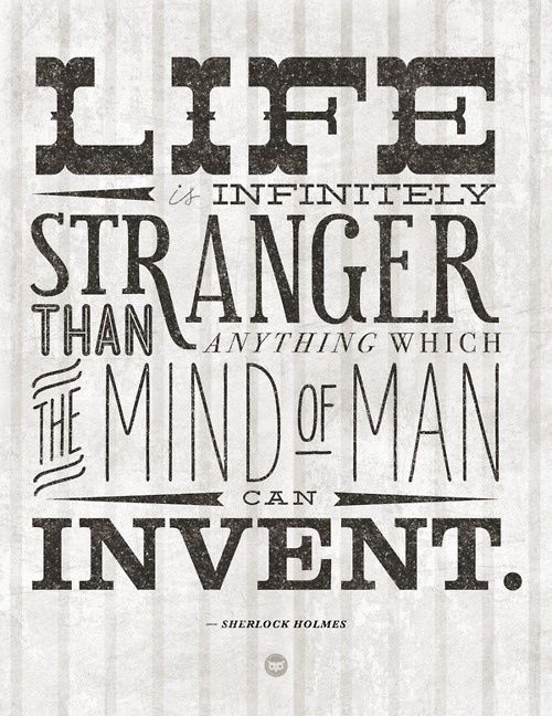 Life Is Infinitely Stranger Than Anything Which The Mind Of Man Can Invent
