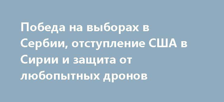 Победа на выборах в Сербии, отступление США в Сирии и защита от любопытных дронов http://rusdozor.ru/2017/04/04/pobeda-na-vyborax-v-serbii-otstuplenie-ssha-v-sirii-i-zashhita-ot-lyubopytnyx-dronov/  1. Визит кандидата впрезиденты Сербии кВладимиру Путину исовместная съёмка сработали ровно так, как иожидалось: популярность Александра Вучича поднялась ещё немного, что позволило ему набрать больше50% голосов ипобедить впервомже круге выборов: https://ria.ru/world/20170403/… Теперь будем…