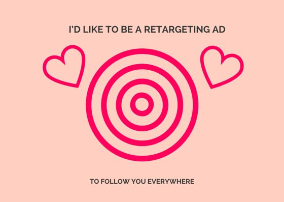 I'd like to be a retargeting ad to follow you everywhere