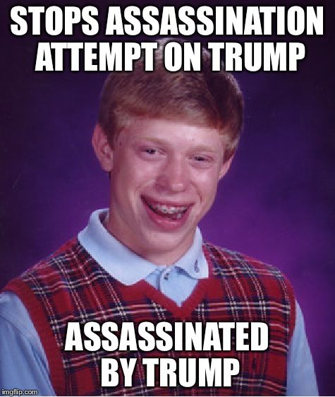 Bad Luck Brian | STOPS ASSASSINATION ATTEMPT ON TRUMP ASSASSINATED BY TRUMP | image tagged in memes,bad luck brian | made w/ Imgflip meme maker