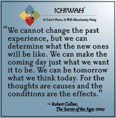 We cannot change the past experience, but we can determine what the new ones will be like. We can make the coming day just what we want it to be. We can be tomorrow what we think today. For the thoughts are causes and the conditions are the effects. – Robert Collier, The Secret of the Ages (1926)