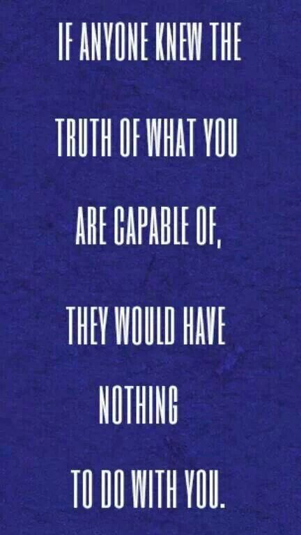 If anyone knew the truth of what you are capable of, they would have nothing to do with you.