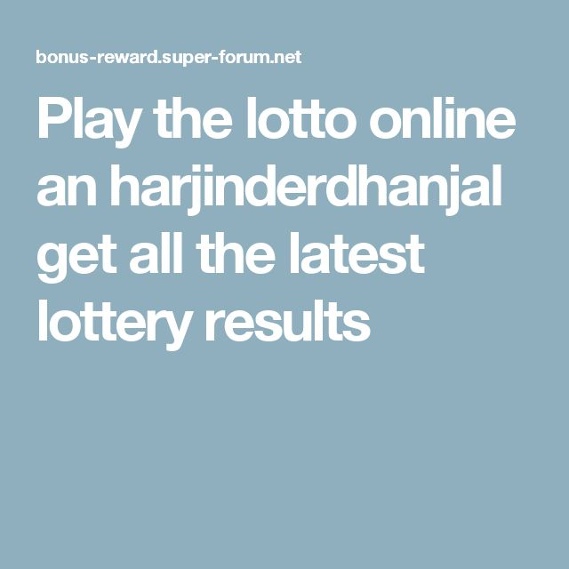 Play the lotto online an harjinderdhanjal get all the latest lottery results