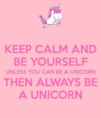 Keep Calm and Be Yourself! i love unicorns