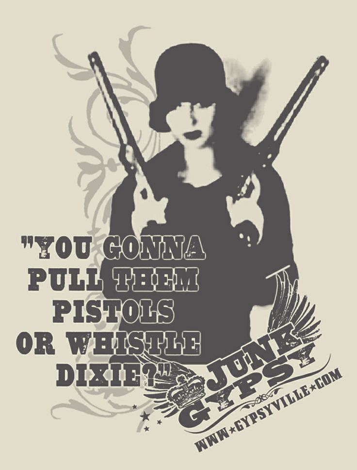 "clint eastwood said it best . . ""you gonna pull them pistols or whistle Dixie?"" {junk gypsy co}"