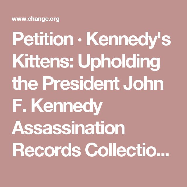 Petition · Kennedy's Kittens: Upholding the President John F. Kennedy Assassination Records Collection Act · Change.org