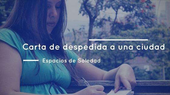 Espacios de Soledad: Carta de despedida a una ciudad