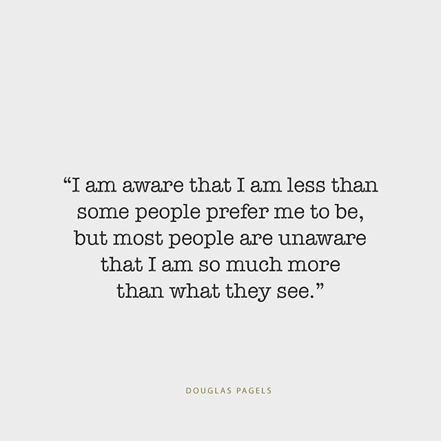 I am aware that I am less than some people prefer me to be, but most people are unaware that I am so much more than what they see. -Douglas pagels
