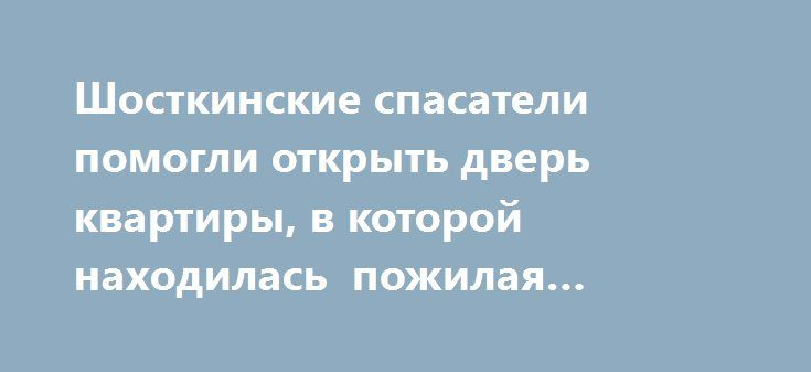 Шосткинские спасатели помогли открыть дверь квартиры, в которой находилась пожилая женщина http://shostka.info/shostkanews/shostkinskie_spasateli_pomogli_otkryt_dver_kvartiry_v_kotoroj_nahodilas_pozhilaya_zhenwina  На днях в службу спасения «101» с просьбой о помощи обратилась дочь пожилой женщины, которая не могла самостоятельно открыть дверь квартиры на втором этаже