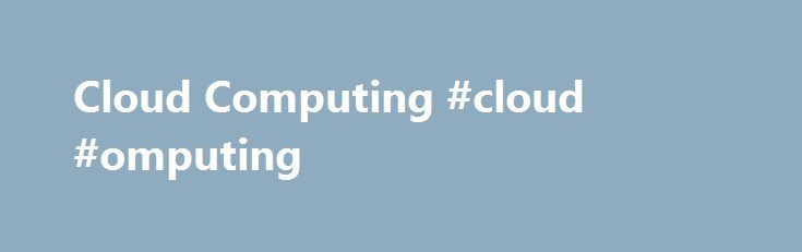 Cloud Computing #cloud #omputing http://columbus.remmont.com/cloud-computing-cloud-omputing/  Cloud Computing What is 'Cloud Computing' Cloud computing is a model for delivering information technology services in which resources are retrieved from the internet through web-based tools and applications rather than a direct connection to a server. Data and software packages are stored in servers; however, a cloud computing structure allows access to information as long as an electronic device…